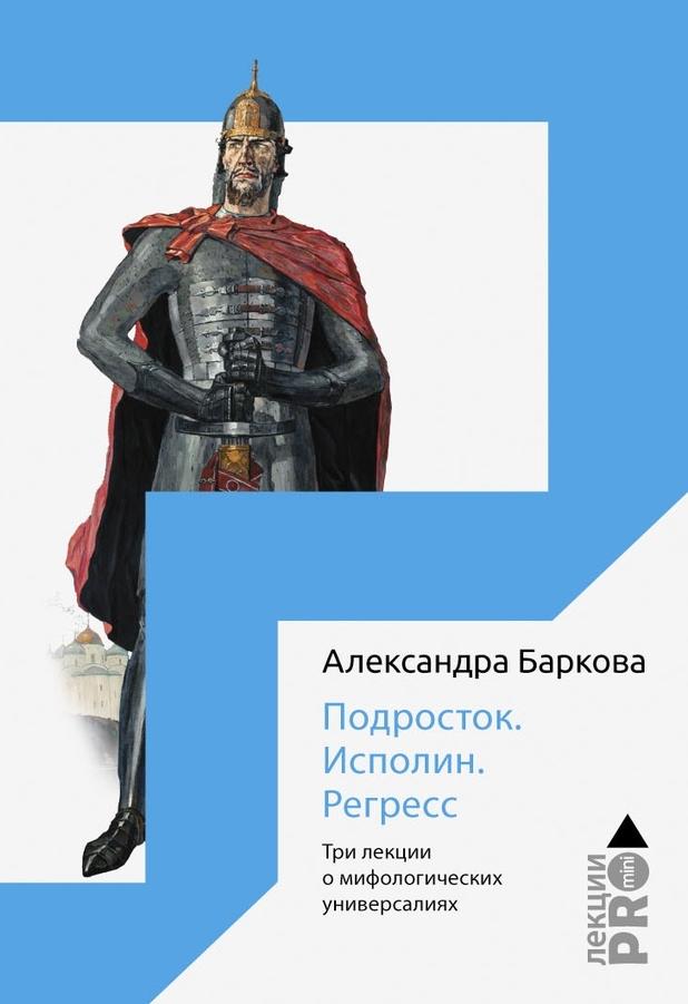 Александра Баркова «Подросток. Исполин. Регресс. Три лекции о мифологических универсалиях»