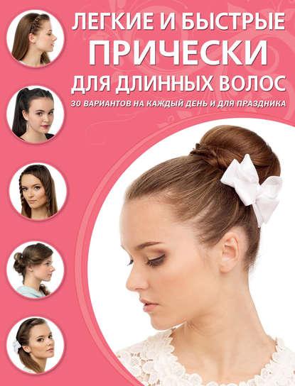 Легкие и быстрые прически для длинных волос 30 вариантов на каждый день и для праздника Авторы Светлана Симоненко, Ксения Тырсикова