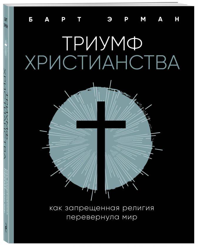 Барт Д. Эрман «Триумф христианства. Как запрещенная религия перевернула мир»