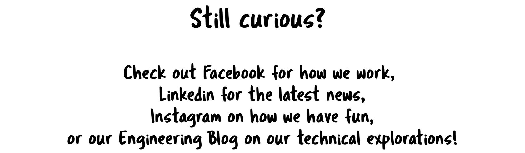 "Still curious?  Check out the ""official story"" on our social media!  Look to our Facebook for how we work,  Linkedin for the latest news, or our Instagram on how we have fun!Still curious?  Check out the ""official story"" on our social media!  Look to our Facebook for how we work,  Linkedin for the latest news, or our Instagram on how we have fun!"