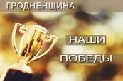 Наши победы: Гродненщина