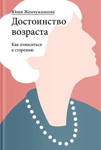 Юлия Жемчужникова «Достоинство возраста. Как относиться к старению»