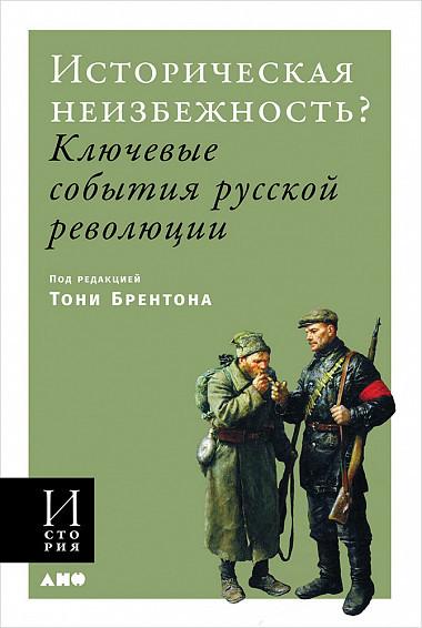 Энтони Брентон Историческая неизбежность? Ключевые события Русской революции