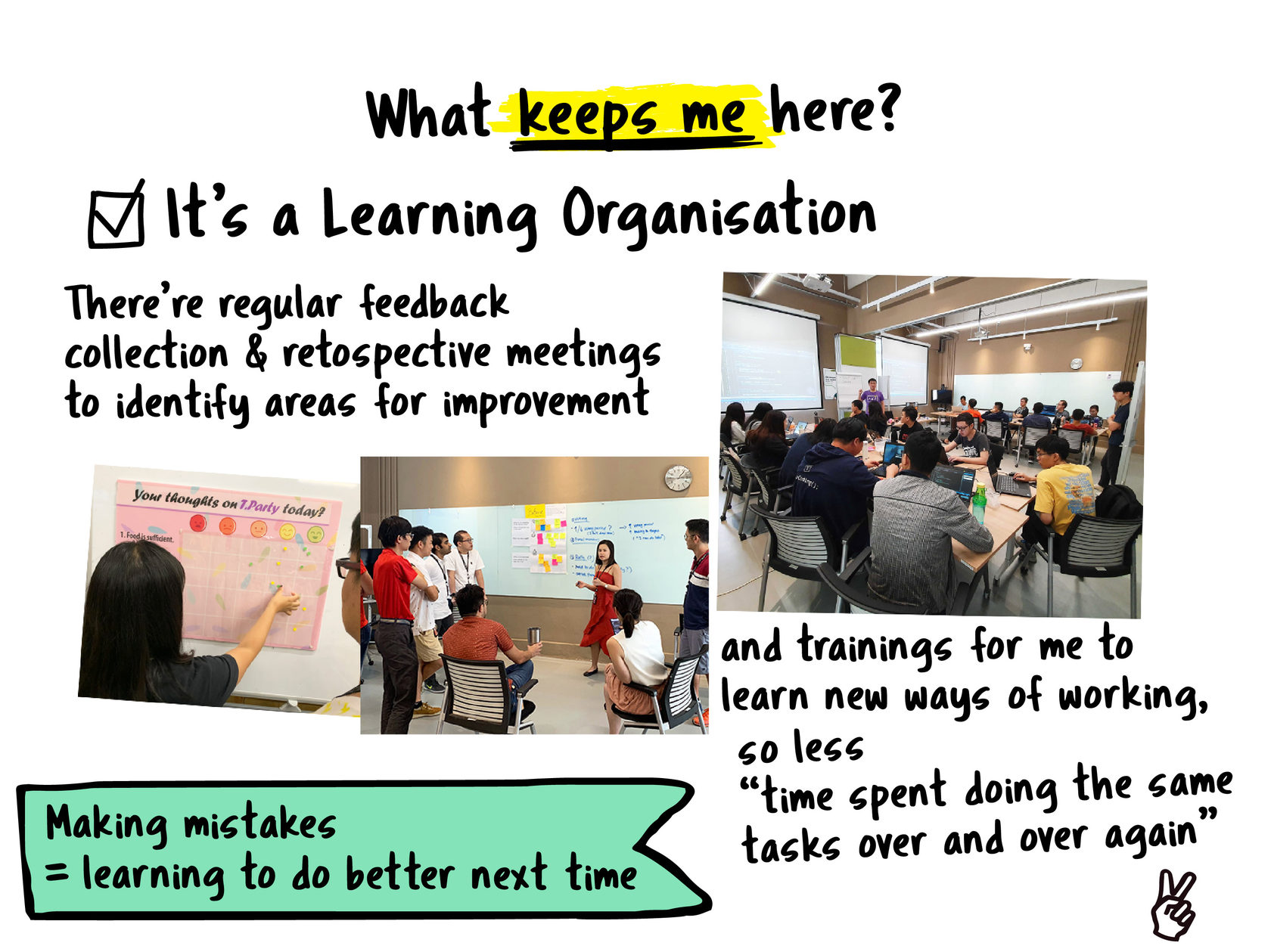 #1 #NeverStopImproving  There's regular feedback collection, retrospective meetings to identify areas for improvement and plenty of on job and on site trainings for me to learn new ways of working, so no more time spent doing the same tasks over and over again. Also, maybe it is the Agile mindset at work, but making mistakes is part of learning to do better next time!
