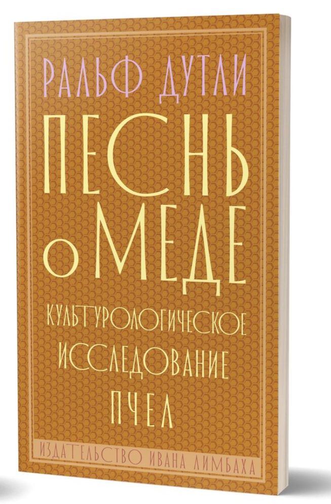 Песнь о мёде. Культурологическое исследование пчел Ральф Дутли 978-5-89059-372-6