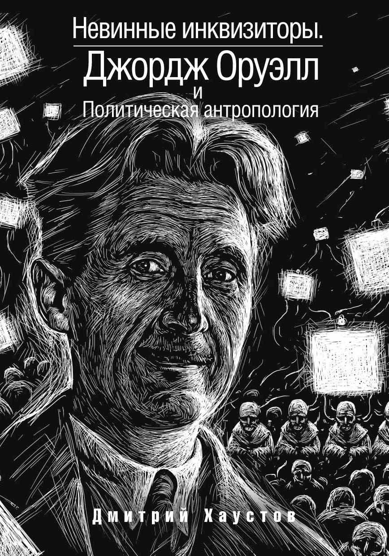Невинные инквизиторы. Джордж Оруэлл и политическая антропология Дмитрий Хаустов