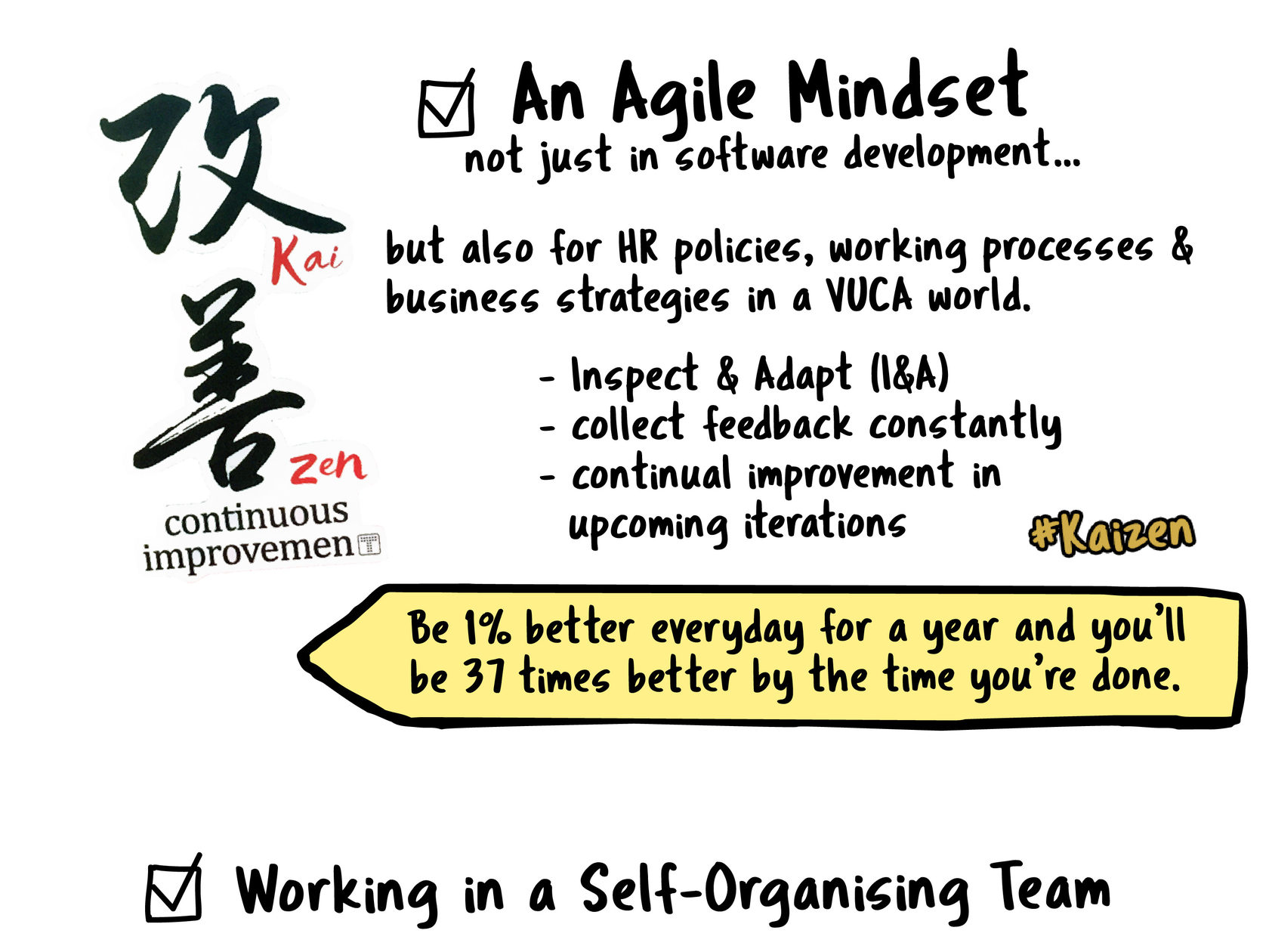 #2 Agile mindset. It is simply to Inspect and Adapt (I&A), and constantly collect feedback to enable continual improvement in upcoming iterations. Basically to improve in small increments or, the Kaizen way of self-improvement based on the idea that small, ongoing positive changes can reap major improvements. An Agile Mindset no just in software development, but or HR policies and business strategies  #KaiZen  Just be 1% better every day for a year and you'll end up 37 times better by the time you're done.