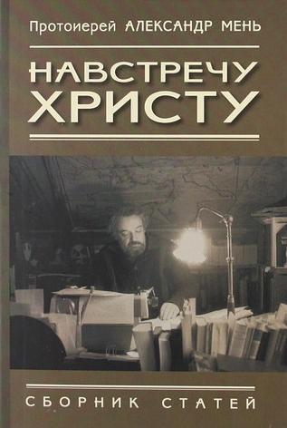 Навстречу Христу. Протоирей Александр Мень