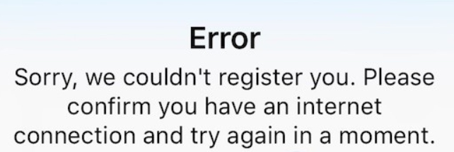 Error Sorry, we couldn't register you. Please confirm you have an internet connection and try again in a moment.