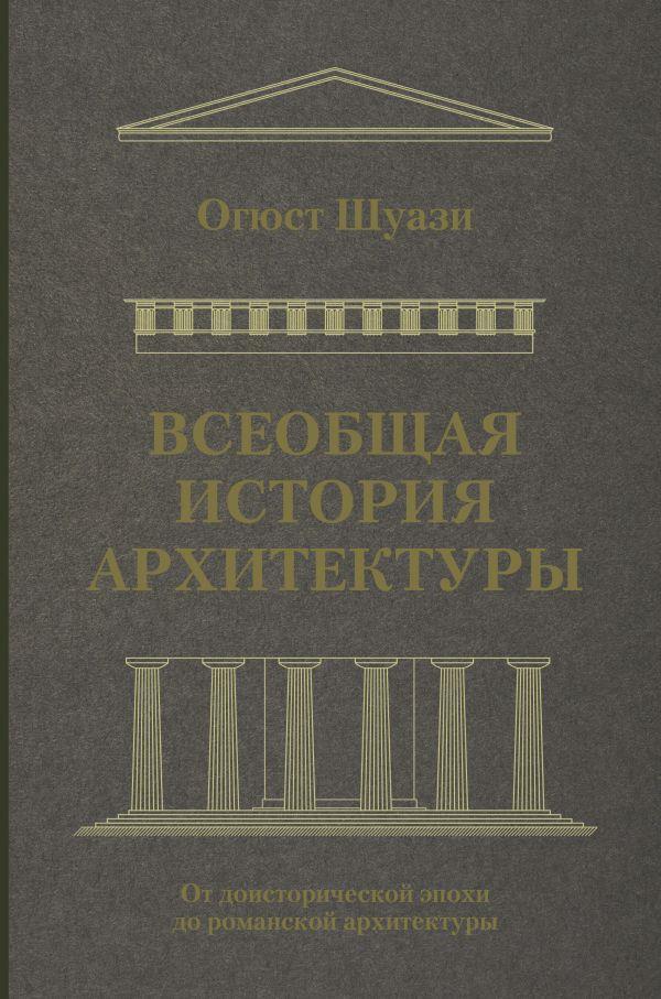 Огюст Шуази «Всеобщая история архитектуры. От доисторической эпохи до романской архитектуры»