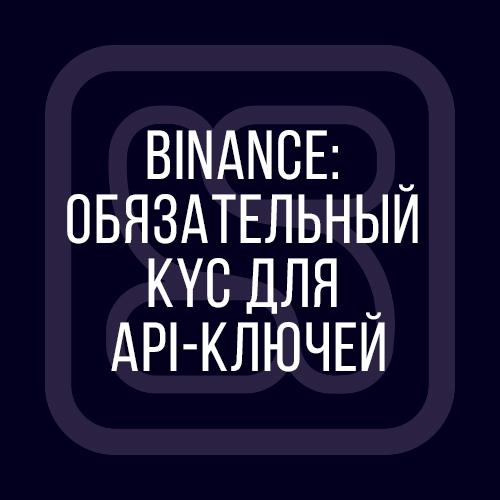binance kyc, kyc binance, как пройти верификацию binance, верификация binance, подтверждение личности binance, API key binance, ключ API Binance, ключи API Binance, новости Бинанс, регулирование Binace, биржа Binance, биржа Бинанса