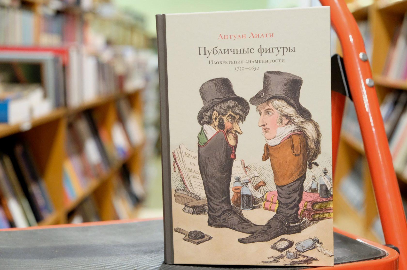 Антуан Лилти «Публичные фигуры: Изобретение знаменитости (1750–1850)»