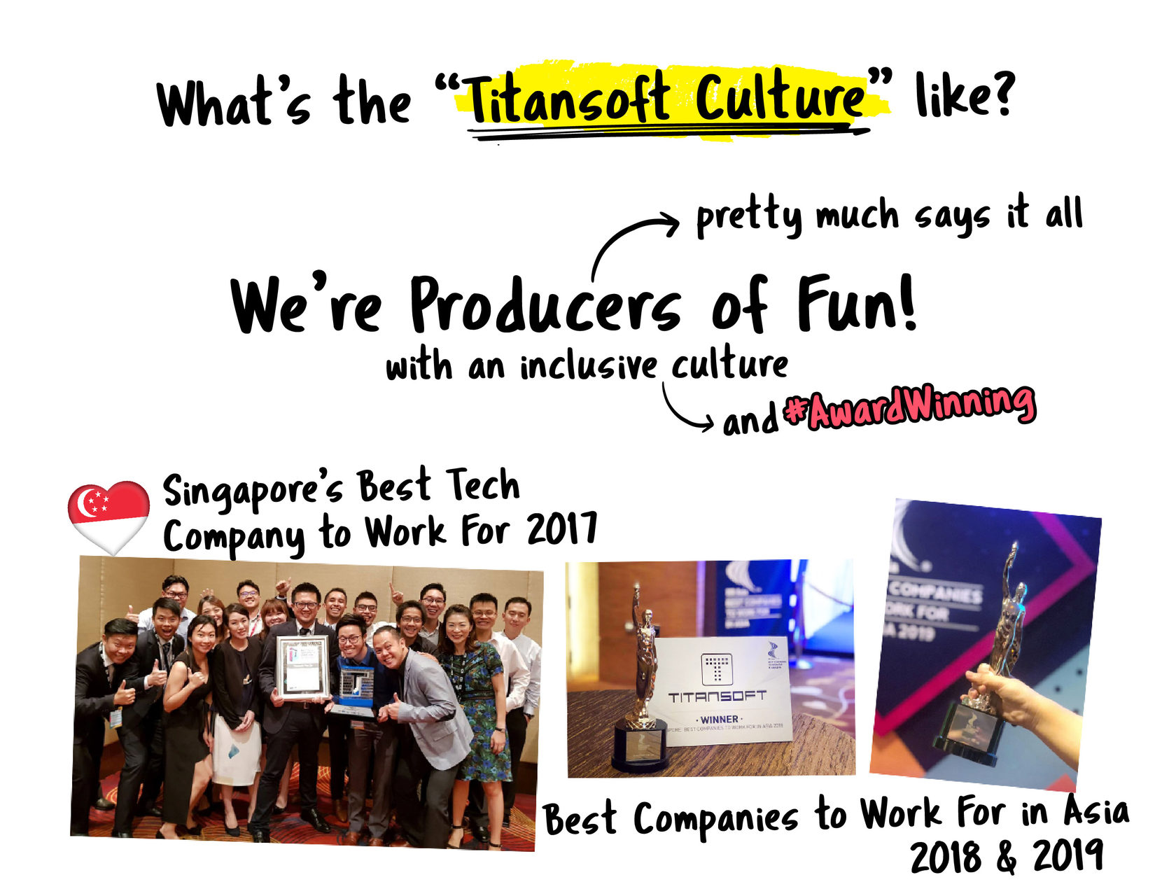 "What's the ""Titansoft Culture"" like?  We call ourselves Producers of Fun, so that pretty much says it all. Our award-winning culture is inclusive - it's easy to strike up a conversation with anyone in office, goof off during our monthly T.Parties, travel to another country every year during our annual company-sponsored overseas trip (no more travel FOMO!), compete in our annual sports event the Titansoft 01ympics, and of course, enjoy good food together!   Best Companies to Work For in Asia 2018 & 2019 – HR Asia Singapore's Best Tech Company to Work For 2017 – Singapore Computer Society Singapore Quality Class with People Niche (2019 - 2021)– Enterprise Singapore  Company-wide Agility with Beyond Budgeting, Open Space, & Sociocracy"
