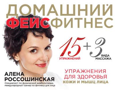 Домашний фейсфитнес: упражнения для здоровья кожи и мышц лица Россошинская А.