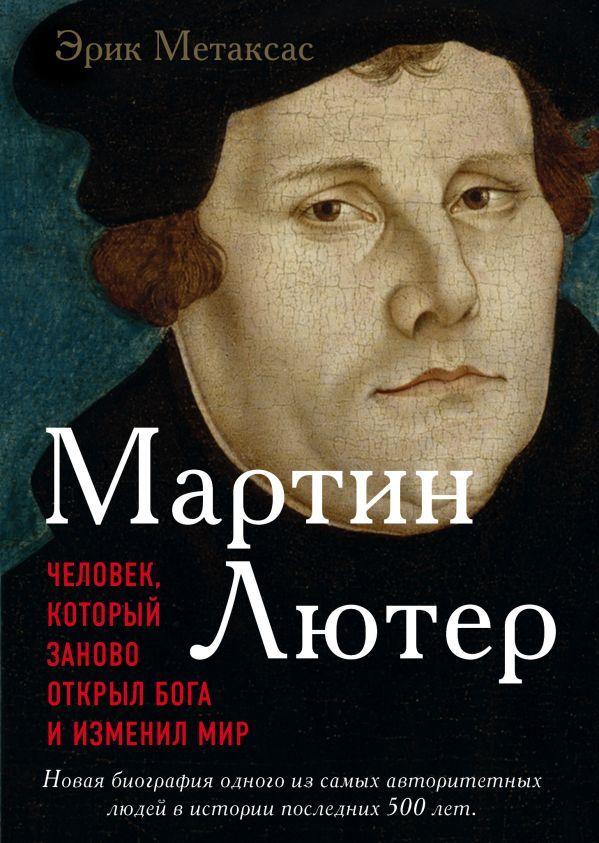 Метаксас Эрик «Мартин Лютер. Человек, который заново открыл Бога и изменил мир»