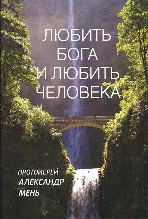 Любить Бога и любить человека. Протоирей Александр Мень