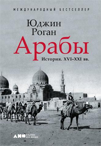 Юджин Роган «Арабы. История. XVI–XXI вв.»