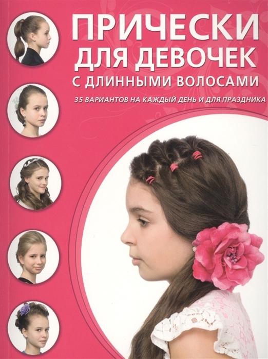 Прически для девочек с длинными волосами 35 вариантов на каждый день и для праздника Редактор Крашенинникова Д.