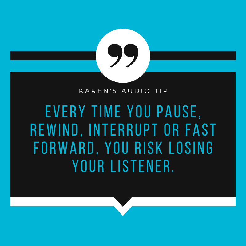 Every time you pause, rewind, interrupt or fast-forward, you risk losing your listener.
